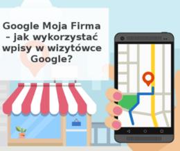 Google Moja Firma – jak wykorzystać wpisy w wizytówce map Google w promowaniu biznesu?